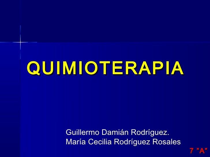 """QUIMIOTERAPIA   Guillermo Damián Rodríguez.   María Cecilia Rodríguez Rosales                                     7 """"A"""""""