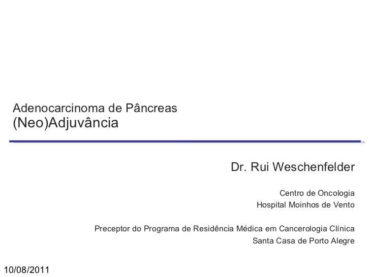 Adenocarcinoma de Pâncreas (Neo)Adjuvância Dr. Rui Weschenfelder Centro de Oncologia Hospital Moinhos de Vento Preceptor d...