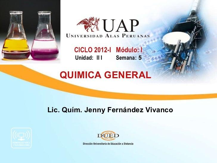 CICLO 2012-I Módulo: I       Unidad: II I   Semana: 5   QUIMICA GENERALLic. Quím. Jenny Fernández Vivanco