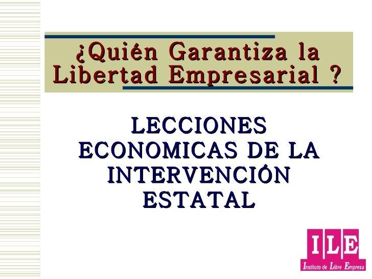 ¿Quién Garantiza la Libertad Empresarial ? LECCIONES ECONOMICAS DE LA INTERVENCIÓN ESTATAL