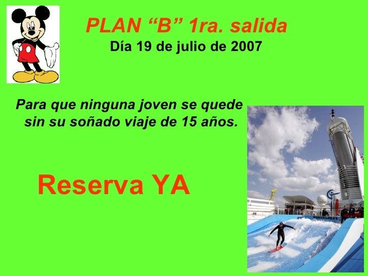 """PLAN """"B"""" 1ra. salida Día 19 de julio de 2007 Para que ninguna joven se quede  sin su soñado viaje de 15 años. Reserva YA"""