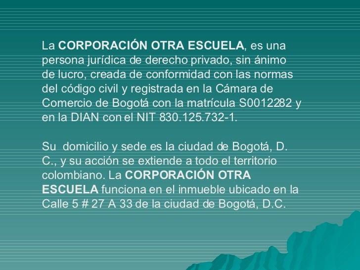 La  CORPORACIÓN OTRA ESCUELA , es una persona jurídica de derecho privado, sin ánimo de lucro, creada de conformidad con l...