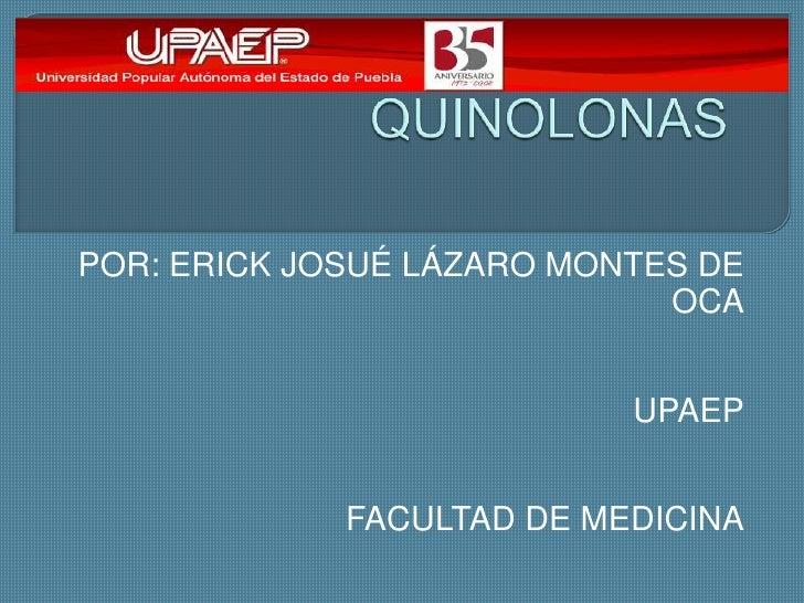 QUINOLONAS<br />POR: ERICK JOSUÉ LÁZARO MONTES DE OCA<br />UPAEP<br />FACULTAD DE MEDICINA<br />