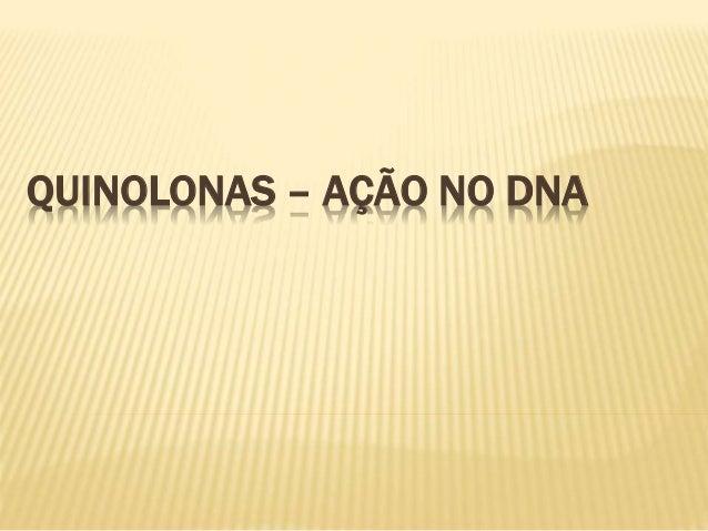 QUINOLONAS – AÇÃO NO DNA