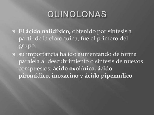  El ácido nalidíxico, obtenido por síntesis apartir de la cloroquina, fue el primero delgrupo. su importancia ha ido aum...