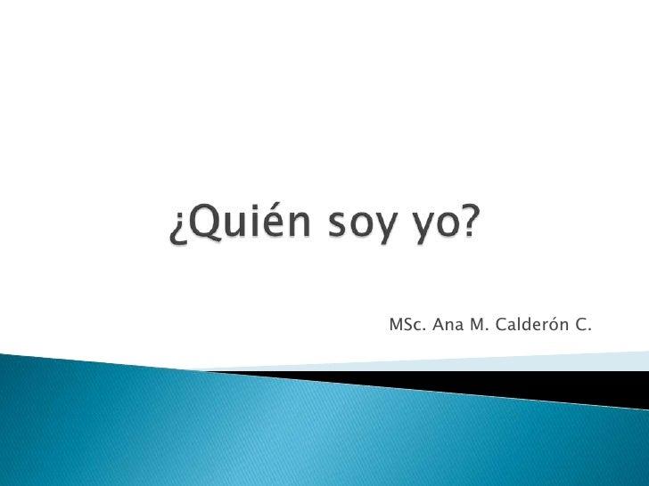 ¿Quién soy yo?<br />MSc. Ana M. Calderón C.<br />