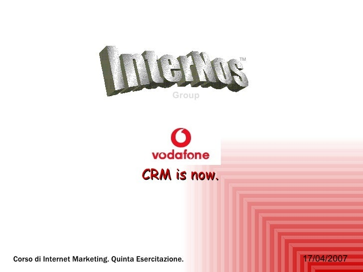 InterNos Group TM CRM is now. Corso di Internet Marketing. Quinta Esercitazione.   17/04/2007 InterNos