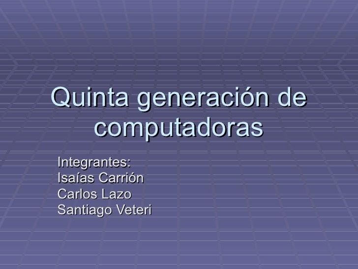 Quinta generación de computadoras Integrantes:  Isaías Carrión  Carlos Lazo Santiago Veteri