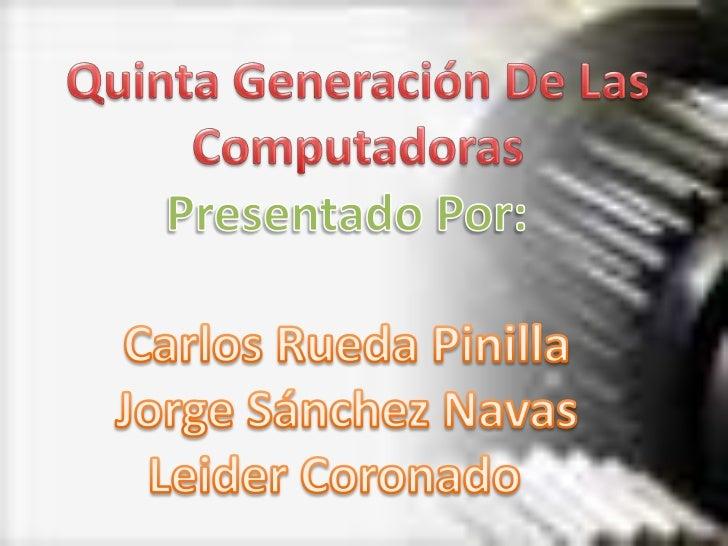 Quinta Generación De Las Computadoras<br />Presentado Por:<br />Carlos Rueda Pinilla<br />Jorge Sánchez Navas<br />Leider ...