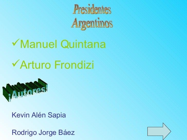 Presidentes Argentinos <ul><ul><li>Manuel Quintana </li></ul></ul><ul><ul><li>Arturo Frondizi </li></ul></ul>¡Autores! Kev...