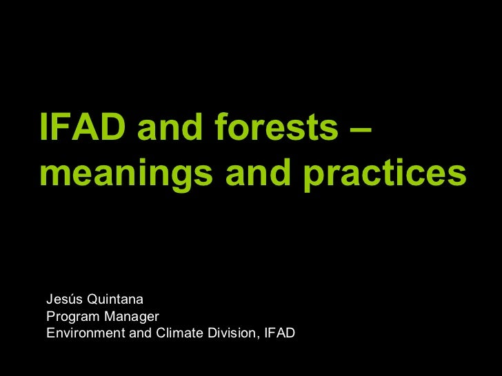 IFAD and forests – meanings and practices  Jesús Quintana Program Manager Environment and Climate Division, IFAD