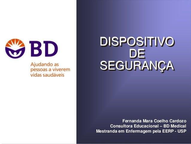 DISPOSITIVO DE SEGURANÇA Fernanda Mara Coelho Cardozo Consultora Educacional – BD Medical Mestranda em Enfermagem pela EER...