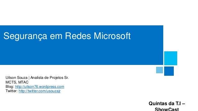 Segurança em Redes Microsoft  Uilson Souza | Analista de Projetos Sr. MCTS, MTAC Blog: http://uilson76.wordpress.com Twitt...