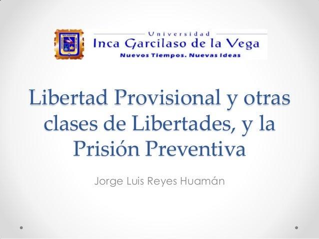 Libertad Provisional y otras clases de Libertades, y la Prisión Preventiva Jorge Luis Reyes Huamán