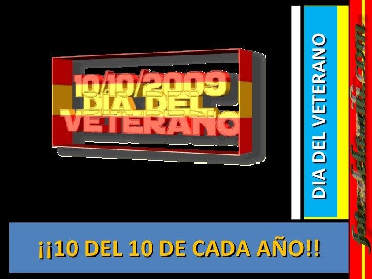 <ul><li>¡¡10 DEL 10 DE CADA AÑO!! </li></ul><ul><li>DIA DEL VETERANO  </li></ul>