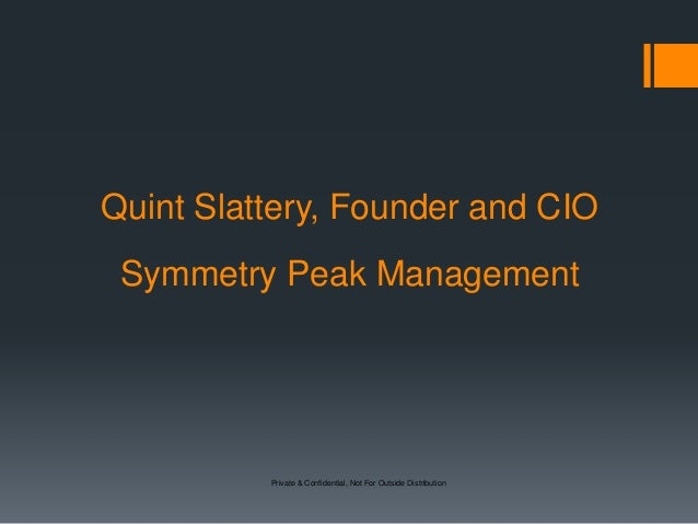 Private & Confidential, Not For Outside Distribution Quint Slattery, Founder and CIO Symmetry Peak Management