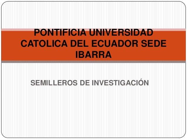 PONTIFICIA UNIVERSIDADCATOLICA DEL ECUADOR SEDE          IBARRA SEMILLEROS DE INVESTIGACIÓN