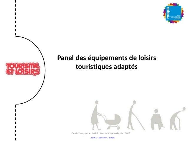 Panel des équipements de loisirs touristiques adaptés Panel des équipements de loisirs touristiques adaptés – 2013 MOPA – ...