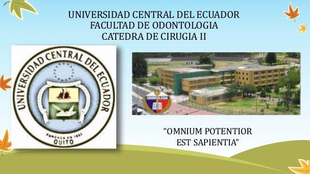 "UNIVERSIDAD CENTRAL DEL ECUADOR FACULTAD DE ODONTOLOGIA CATEDRA DE CIRUGIA II ""OMNIUM POTENTIOR EST SAPIENTIA"""