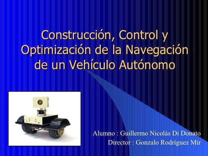 Construcción, Control y Optimización de la Navegación de un Vehículo Autónomo Alumno :  Guillermo  Nicolás Di Donato Direc...