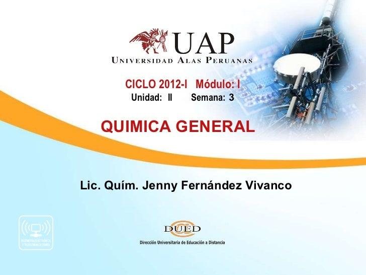 Lic. Quím. Jenny Fernández Vivanco CICLO 2012-I  Módulo: I Unidad: II  Semana:  3 QUIMICA GENERAL