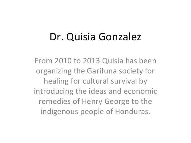 Dr. Quisia Gonzalez From 2010 to 2013 Quisia has been organizing the Garifuna society for healing for cultural survival by...