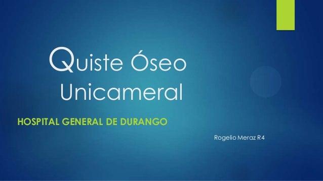 Quiste Óseo       UnicameralHOSPITAL GENERAL DE DURANGO                              Rogelio Meraz R4