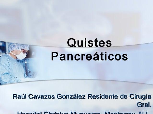 Quistes           PancreáticosRaúl Cavazos González Residente de Cirugía                                     Gral.