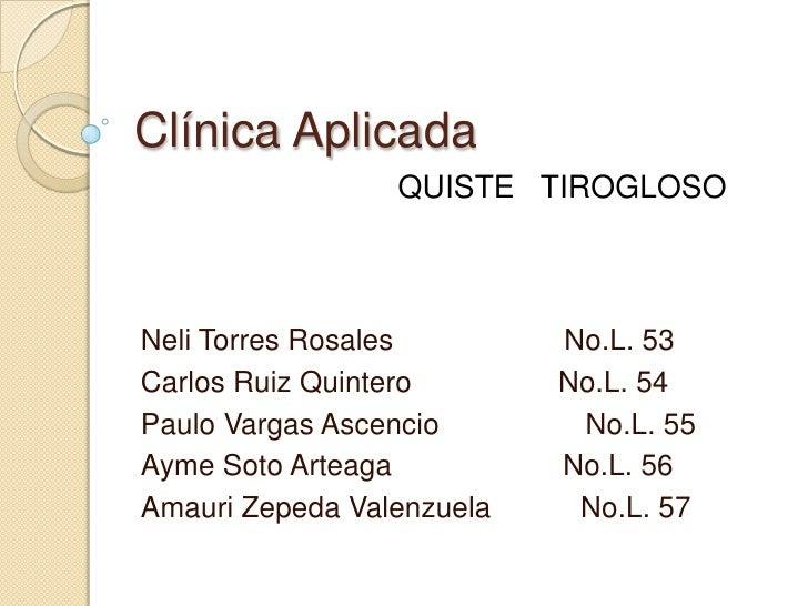 Clínica Aplicada <br />QUISTE   TIROGLOSO <br />Neli Torres Rosales                     No.L. 53<br />Carlos Ruiz Quintero...