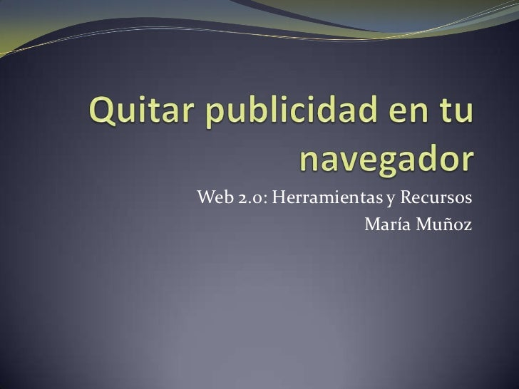Quitar publicidad en tu navegador<br />Web 2.0: Herramientas y Recursos<br />María Muñoz<br />