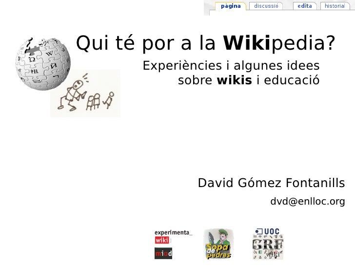 David Gómez Fontanills [email_address] Qui té por a la  Wiki pedia? Experiències i algunes idees sobre  wikis  i educació