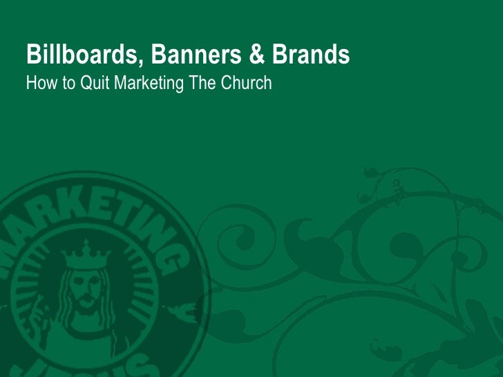 Billboards, Banners & Brands How to Quit Marketing The Church