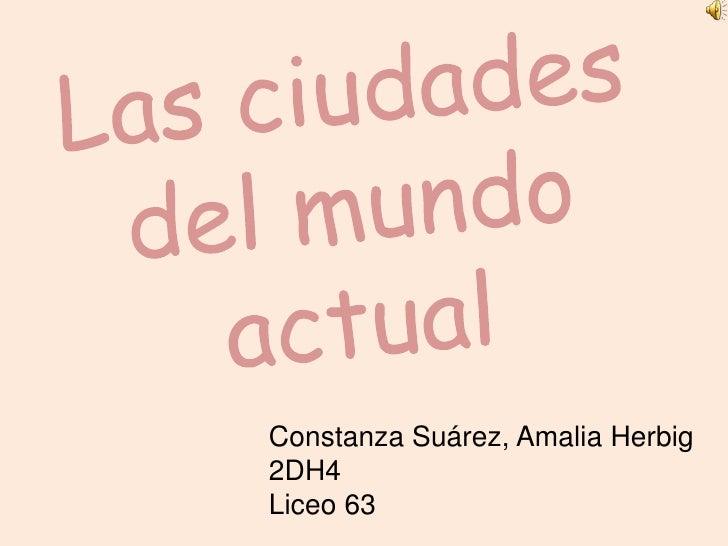 Las ciudades del mundo actual<br />Constanza Suárez, Amalia Herbig<br />2DH4<br />Liceo 63<br />