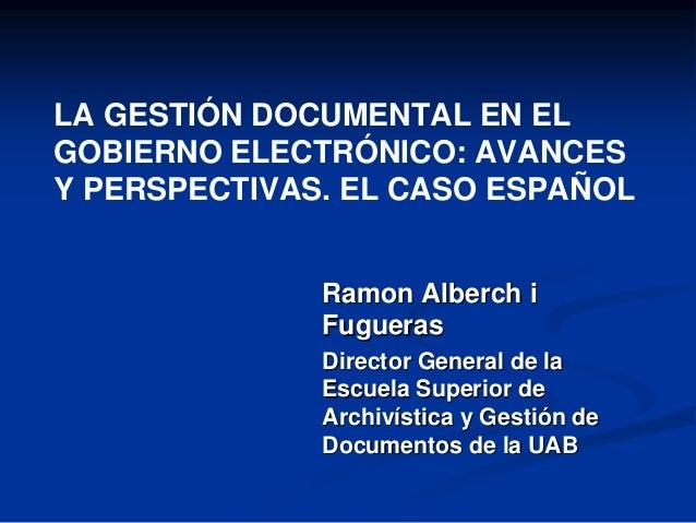 LA GESTIÓN DOCUMENTAL EN EL GOBIERNO ELECTRÓNICO: AVANCES Y PERSPECTIVAS. EL CASO ESPAÑOL Ramon Alberch i Fugueras Directo...