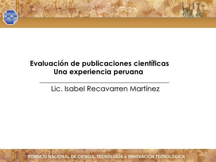Lic. Isabel Recavarren Martínez E valuación de publicaciones científicas Una  experiencia peruana