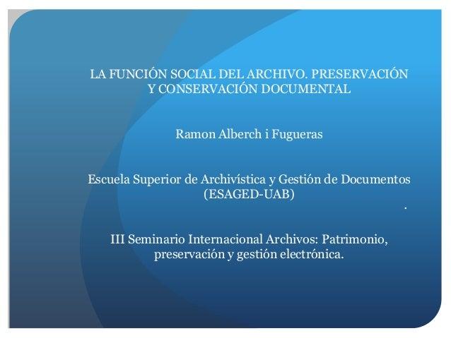 LA FUNCIÓN SOCIAL DEL ARCHIVO. PRESERVACIÓN Y CONSERVACIÓN DOCUMENTAL Ramon Alberch i Fugueras Escuela Superior de Archiví...