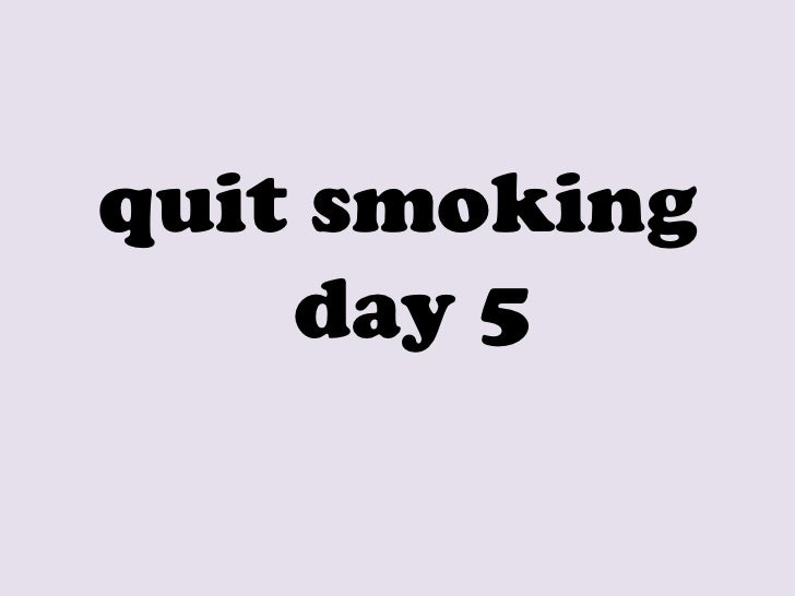 <ul><li>quit smoking day 5 </li></ul>