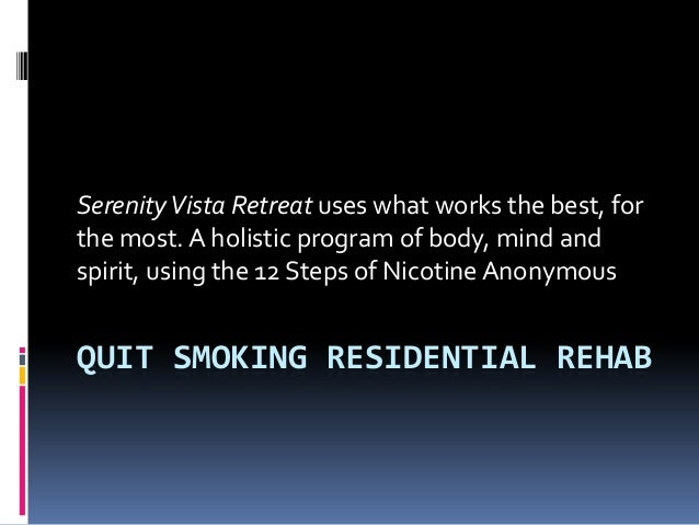 QUIT SMOKING RESIDENTIAL REHAB SerenityVista Retreat uses what works the best, for the most. A holistic program of body, m...