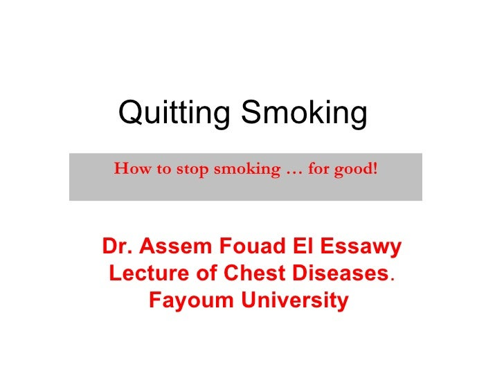 Quitting Smoking   How to stop smoking … for good! Dr. Assem Fouad El Essawy Lecture of Chest Diseases . Fayoum University