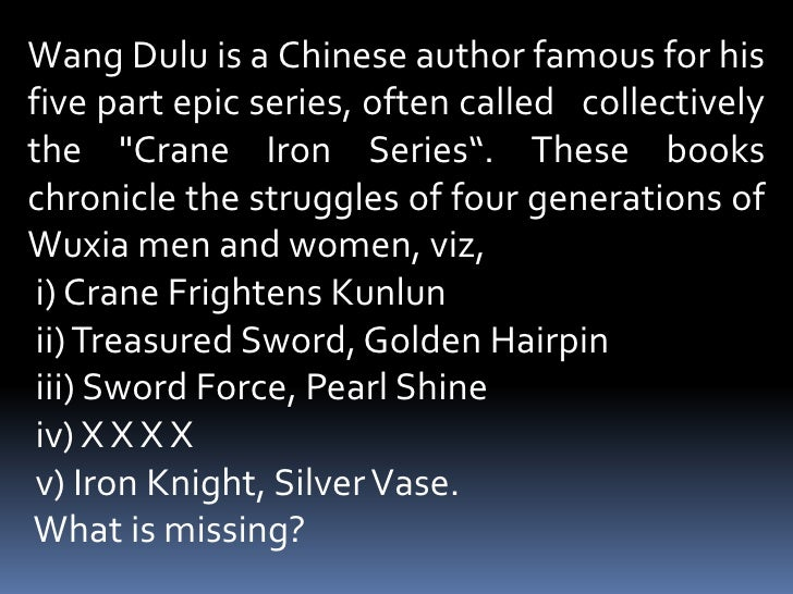 "Wang Dulu is a Chinese author famous for his five part epic series, often called   collectively the ""Crane Iron Serie..."