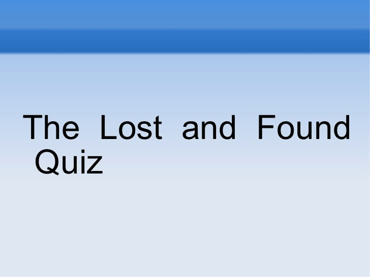 <ul><li>The Lost and Found Quiz </li></ul>