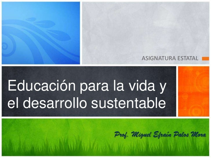 ASIGNATURA ESTATALEducación para la vida yel desarrollo sustentable                Prof. Miguel Efraín Palos Mora