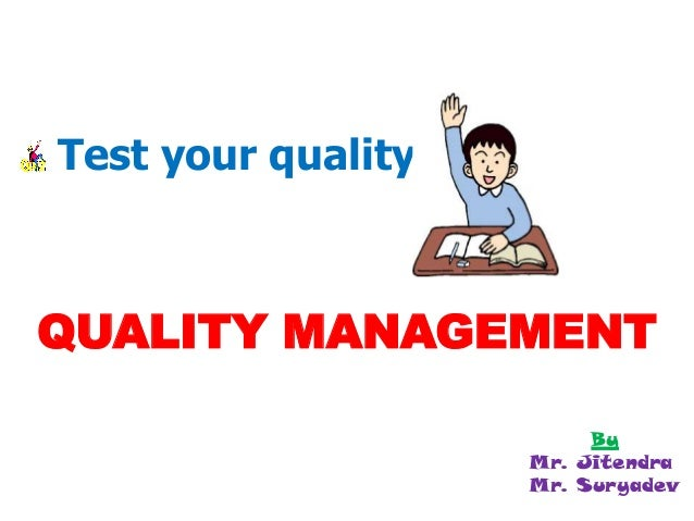 Test your quality in… QUALITY MANAGEMENT By Mr. Jitendra Mr. Suryadev