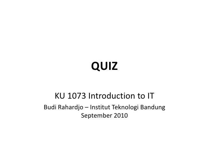QUIZ<br />KU 1073 Introduction to IT<br />Budi Rahardjo – Institut Teknologi BandungSeptember 2010<br />