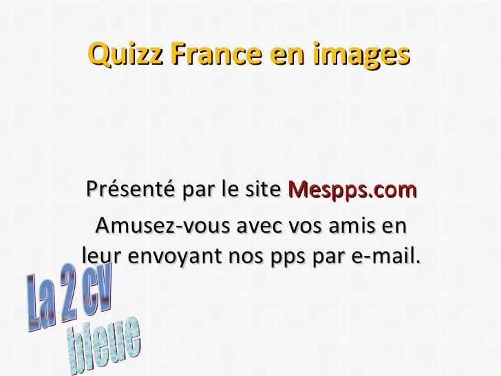 Quizz France en images Présenté par le site  Mespps.com Amusez-vous avec vos amis en leur envoyant nos pps par e-mail. ble...