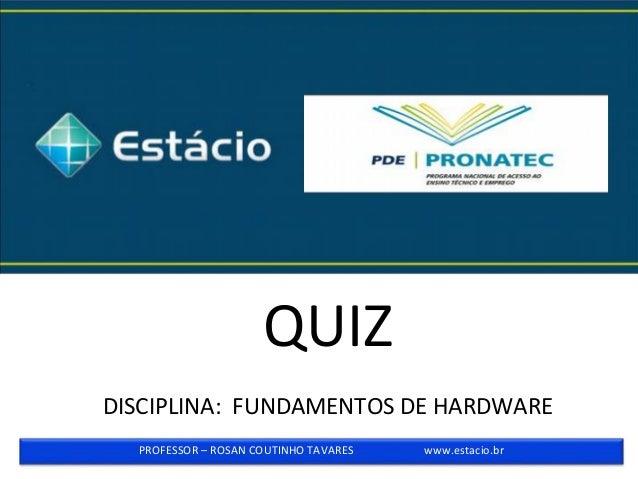 QUIZ DISCIPLINA: FUNDAMENTOS DE HARDWARE PROFESSOR – ROSAN COUTINHO TAVARES www.estacio.br