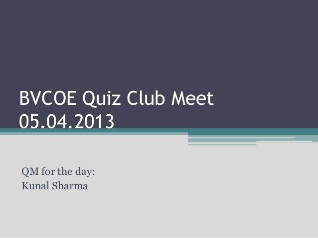 BVCOE Quiz Club Meet 05.04.2013 QM for the day: Kunal Sharma