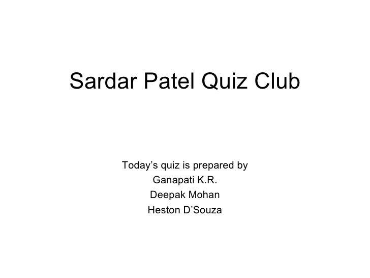 Sardar Patel Quiz Club Today's quiz is prepared by Ganapati K.R. Deepak Mohan Heston D'Souza