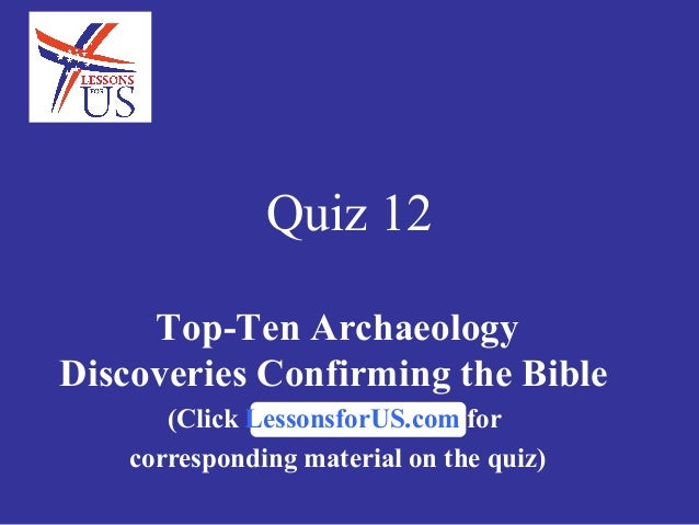 Quiz 12Top-Ten ArchaeologyDiscoveries Confirming the Bible(Click LessonsforUS.com forcorresponding material on the quiz)