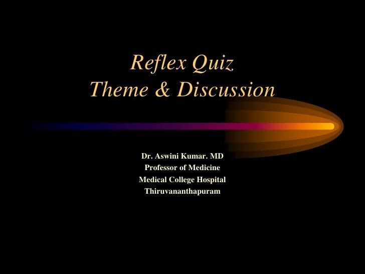 Reflex QuizTheme & Discussion <br />Dr. Aswini Kumar. MD<br />Professor of Medicine<br />Medical College Hospital<br />Thi...